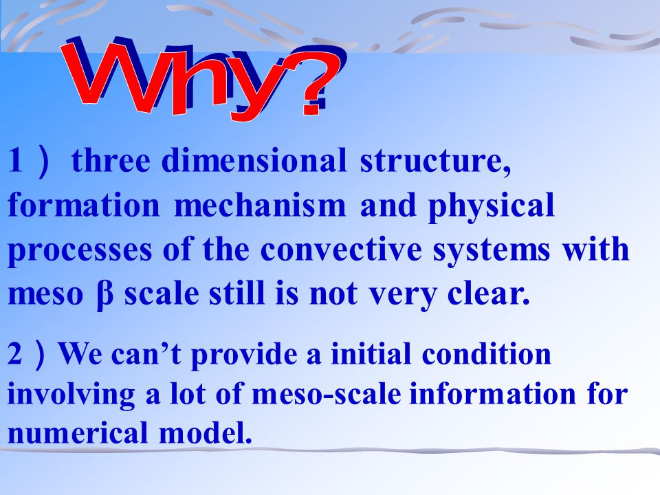 1 ) three dimensional structure, formation mechanism and physical processes of the convective systems with meso β scale still is not very clear.