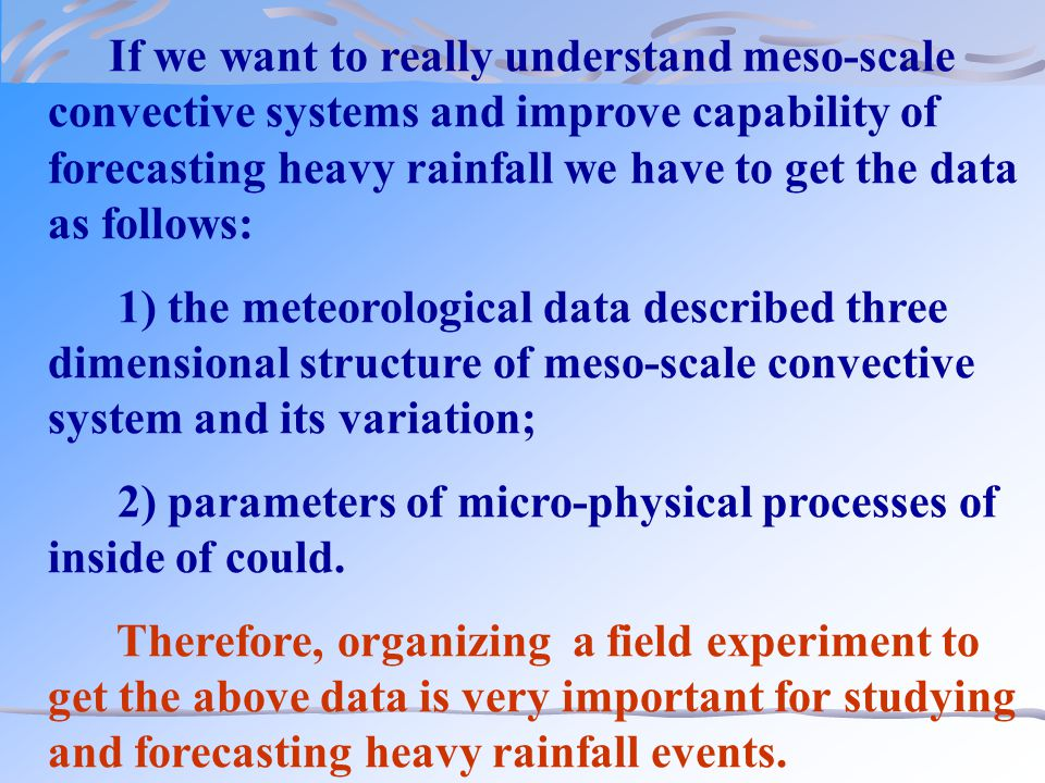 If we want to really understand meso-scale convective systems and improve capability of forecasting heavy rainfall we have to get the data as follows: 1) the meteorological data described three dimensional structure of meso-scale convective system and its variation; 2) parameters of micro-physical processes of inside of could.
