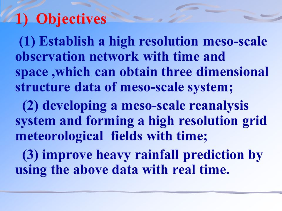 1) Objectives (1) Establish a high resolution meso-scale observation network with time and space,which can obtain three dimensional structure data of meso-scale system; (2) developing a meso-scale reanalysis system and forming a high resolution grid meteorological fields with time; (3) improve heavy rainfall prediction by using the above data with real time.