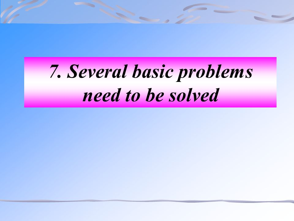7. Several basic problems need to be solved