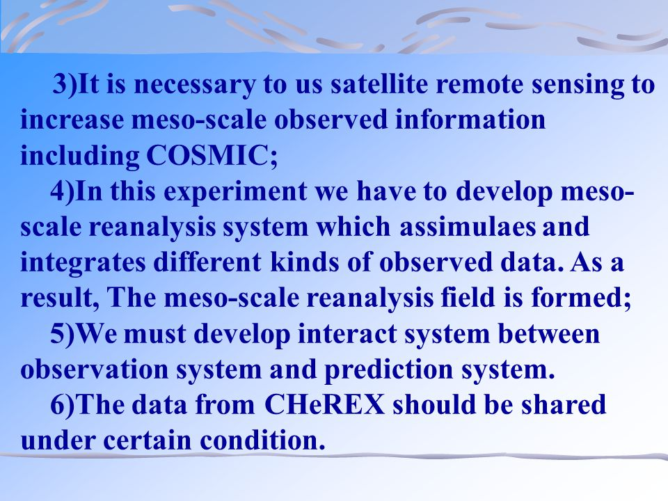 3)It is necessary to us satellite remote sensing to increase meso-scale observed information including COSMIC; 4)In this experiment we have to develop meso- scale reanalysis system which assimulaes and integrates different kinds of observed data.