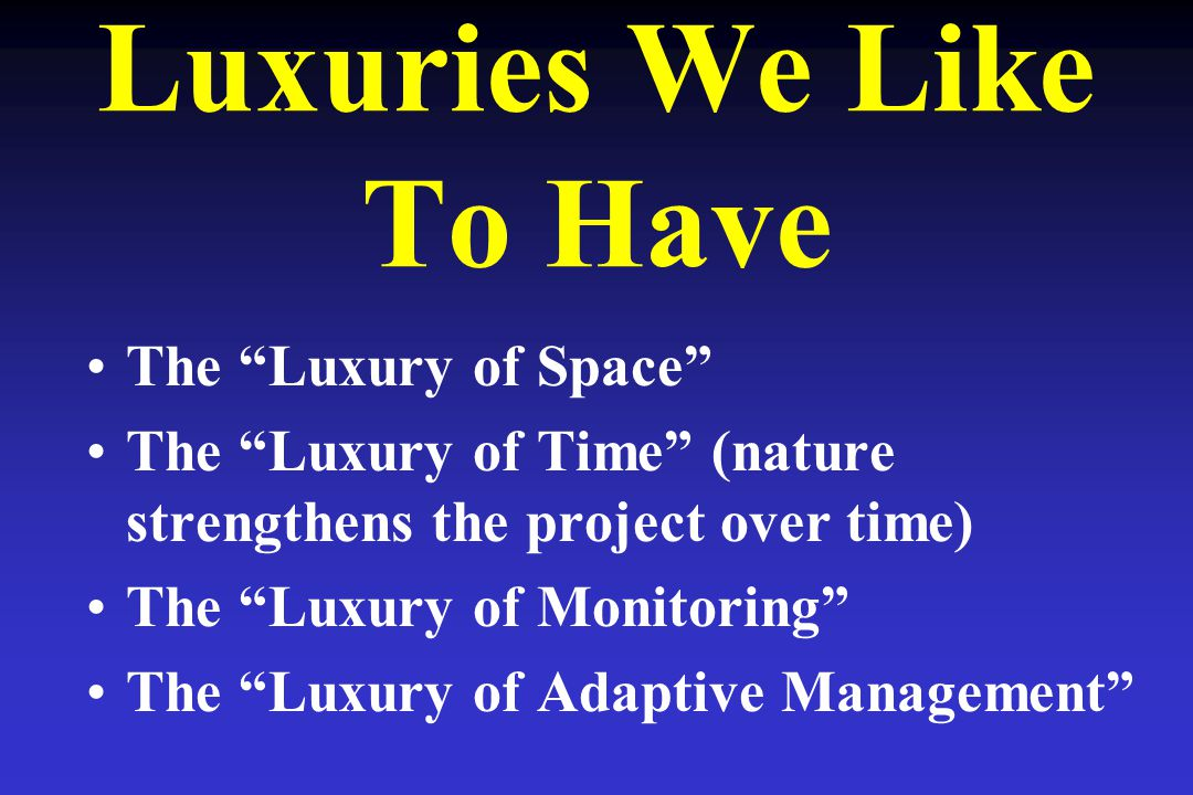 Luxuries We Like To Have The Luxury of Space The Luxury of Time (nature strengthens the project over time) The Luxury of Monitoring The Luxury of Adaptive Management