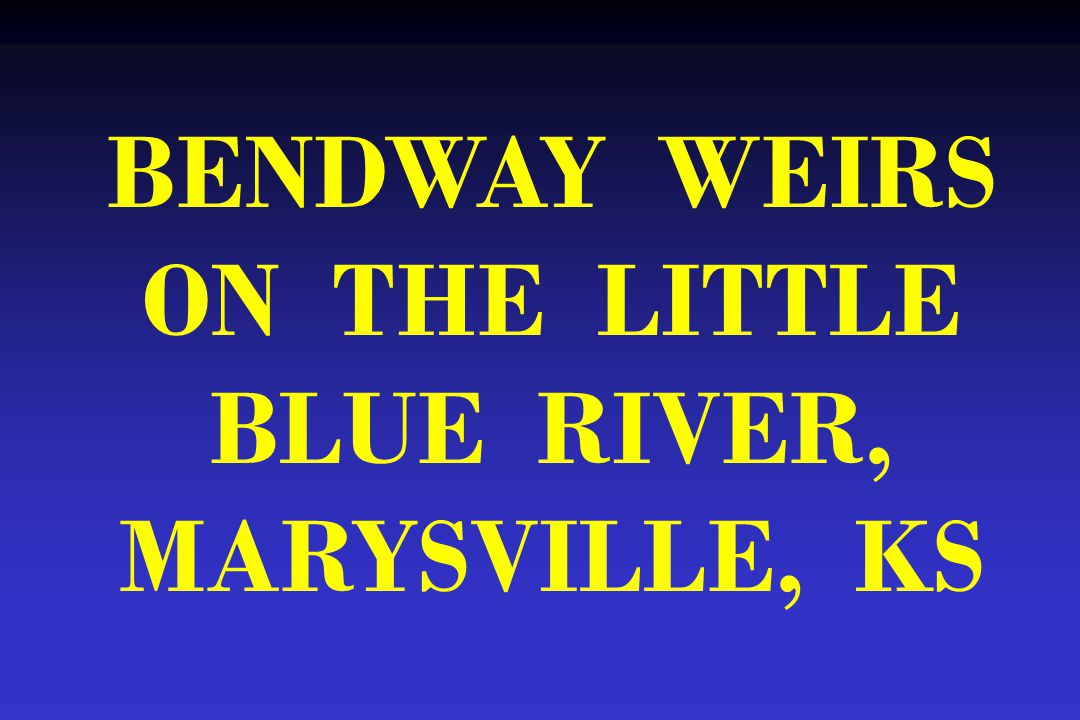 BENDWAY WEIRS ON THE LITTLE BLUE RIVER, MARYSVILLE, KS