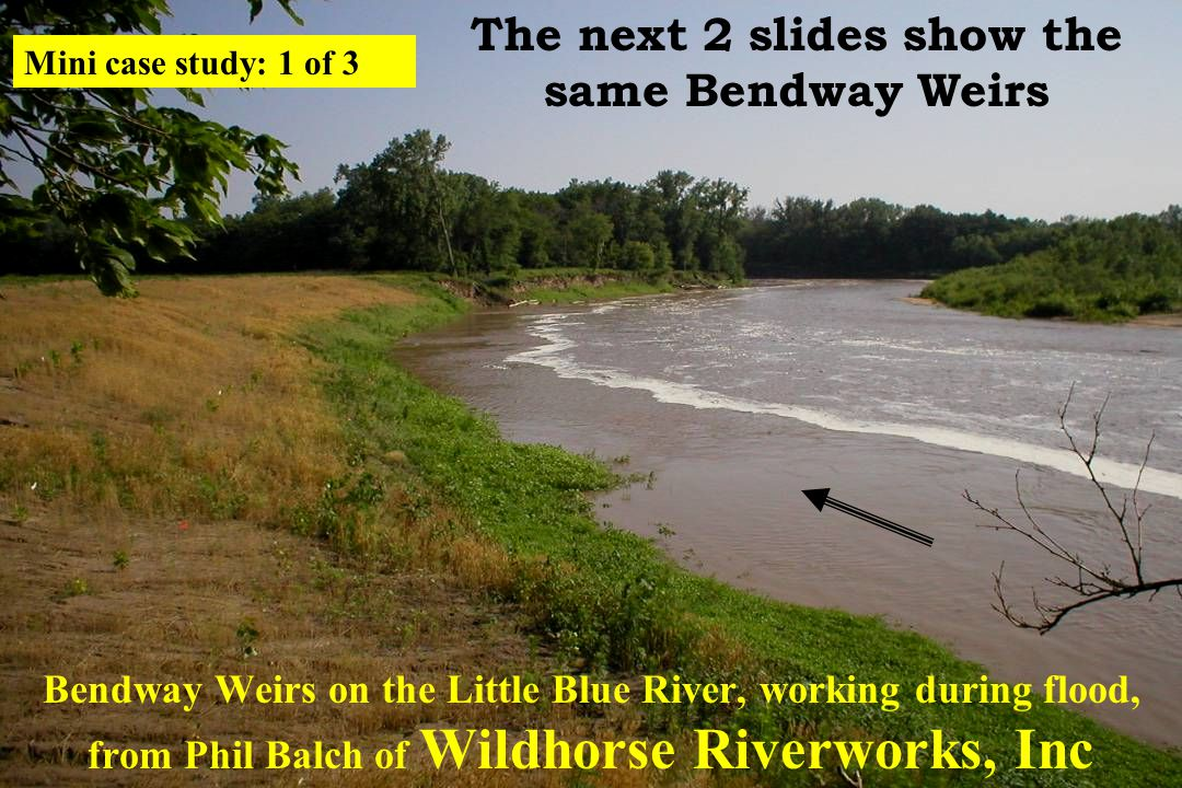 Bendway Weirs on the Little Blue River, working during flood, from Phil Balch of Wildhorse Riverworks, Inc The next 2 slides show the same Bendway Weirs Mini case study: 1 of 3