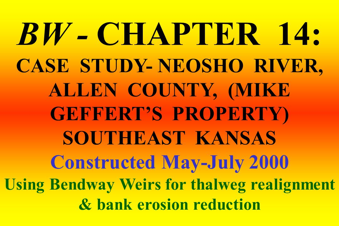 BW - CHAPTER 14: CASE STUDY- NEOSHO RIVER, ALLEN COUNTY, (MIKE GEFFERT'S PROPERTY) SOUTHEAST KANSAS Constructed May-July 2000 Using Bendway Weirs for thalweg realignment & bank erosion reduction