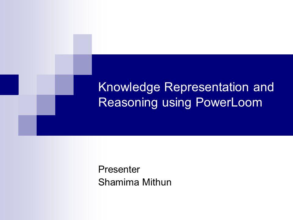 Knowledge Representation and Reasoning using PowerLoom Presenter Shamima Mithun