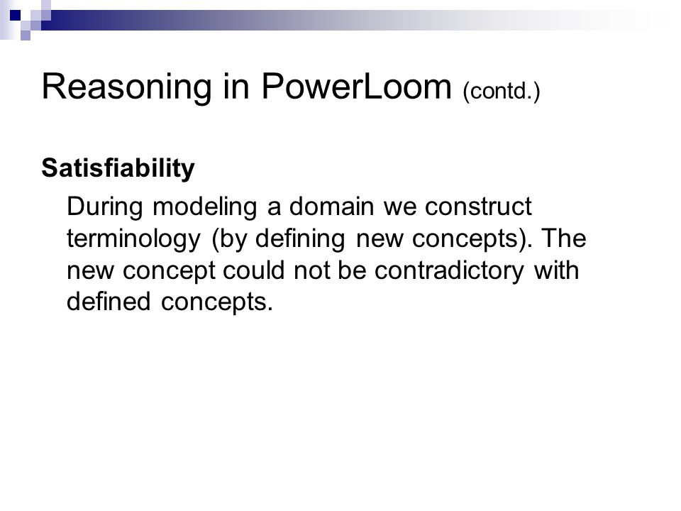 Reasoning in PowerLoom (contd.) Satisfiability During modeling a domain we construct terminology (by defining new concepts).