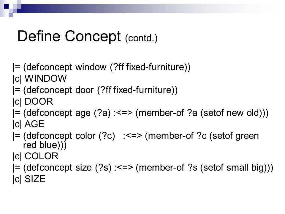 Define Concept (contd.) |= (defconcept window ( ff fixed-furniture)) |c| WINDOW |= (defconcept door ( ff fixed-furniture)) |c| DOOR |= (defconcept age ( a) : (member-of a (setof new old))) |c| AGE |= (defconcept color ( c) : (member-of c (setof green red blue))) |c| COLOR |= (defconcept size ( s) : (member-of s (setof small big))) |c| SIZE