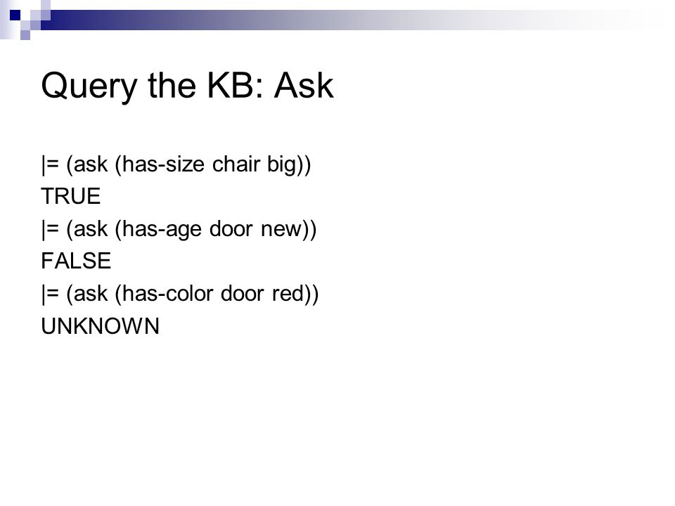 Query the KB: Ask |= (ask (has-size chair big)) TRUE |= (ask (has-age door new)) FALSE |= (ask (has-color door red)) UNKNOWN
