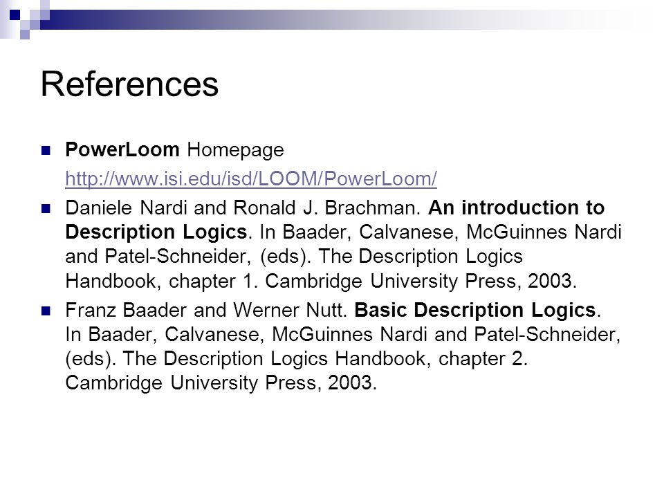 References PowerLoom Homepage http://www.isi.edu/isd/LOOM/PowerLoom/ Daniele Nardi and Ronald J.