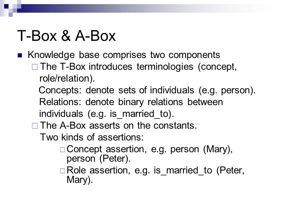 T-Box & A-Box Knowledge base comprises two components  The T-Box introduces terminologies (concept, role/relation).