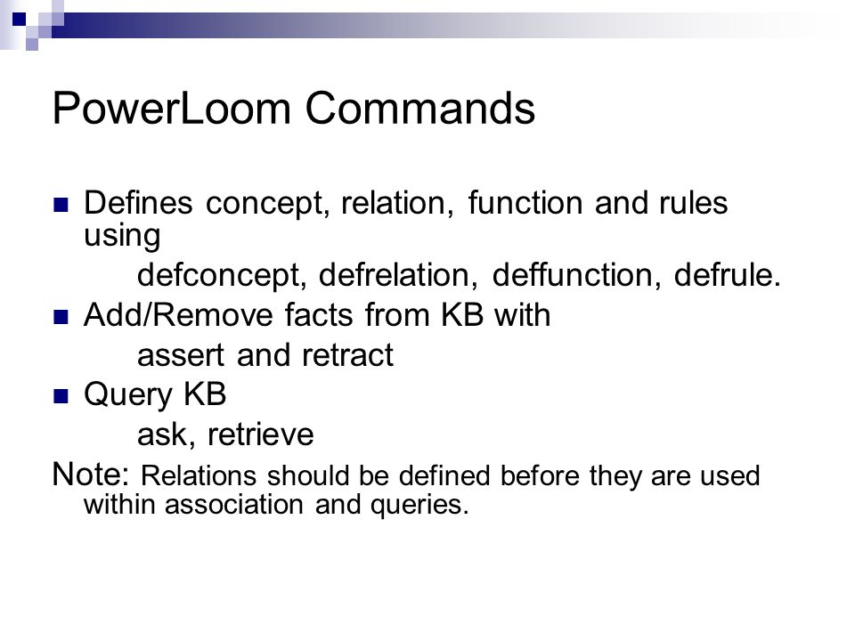 PowerLoom Commands Defines concept, relation, function and rules using defconcept, defrelation, deffunction, defrule.