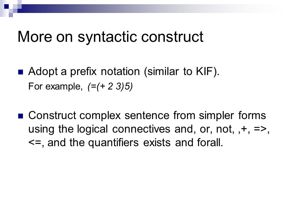 More on syntactic construct Adopt a prefix notation (similar to KIF).