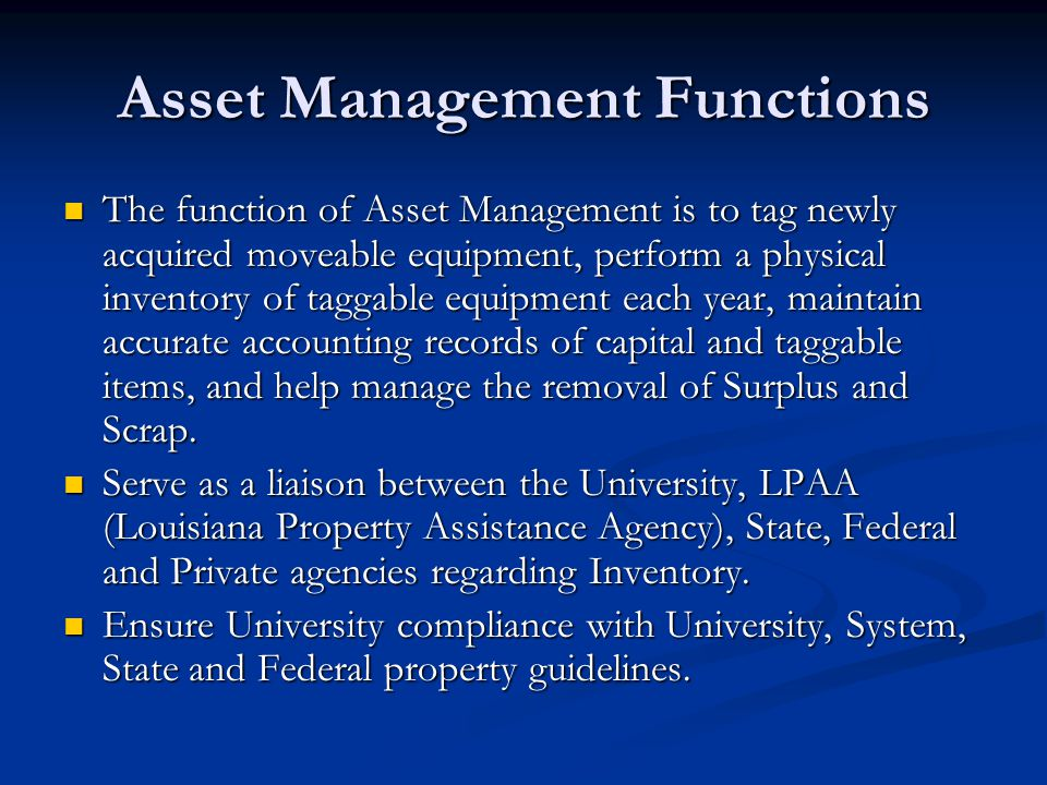 Asset Management Functions The function of Asset Management is to tag newly acquired moveable equipment, perform a physical inventory of taggable equi