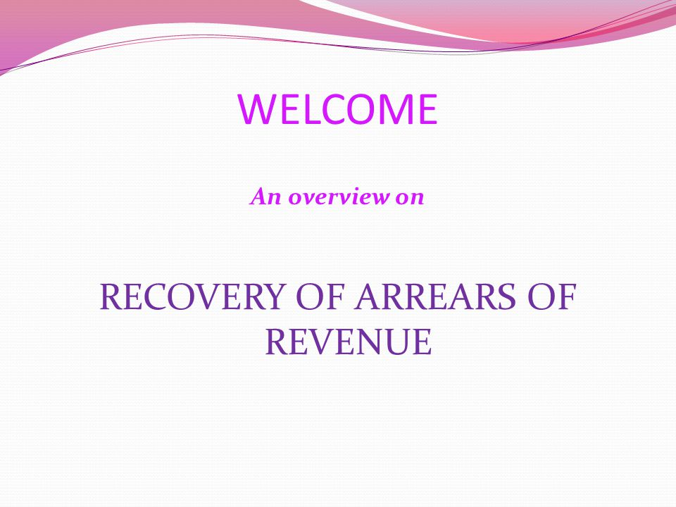 WELCOME An overview on RECOVERY OF ARREARS OF REVENUE