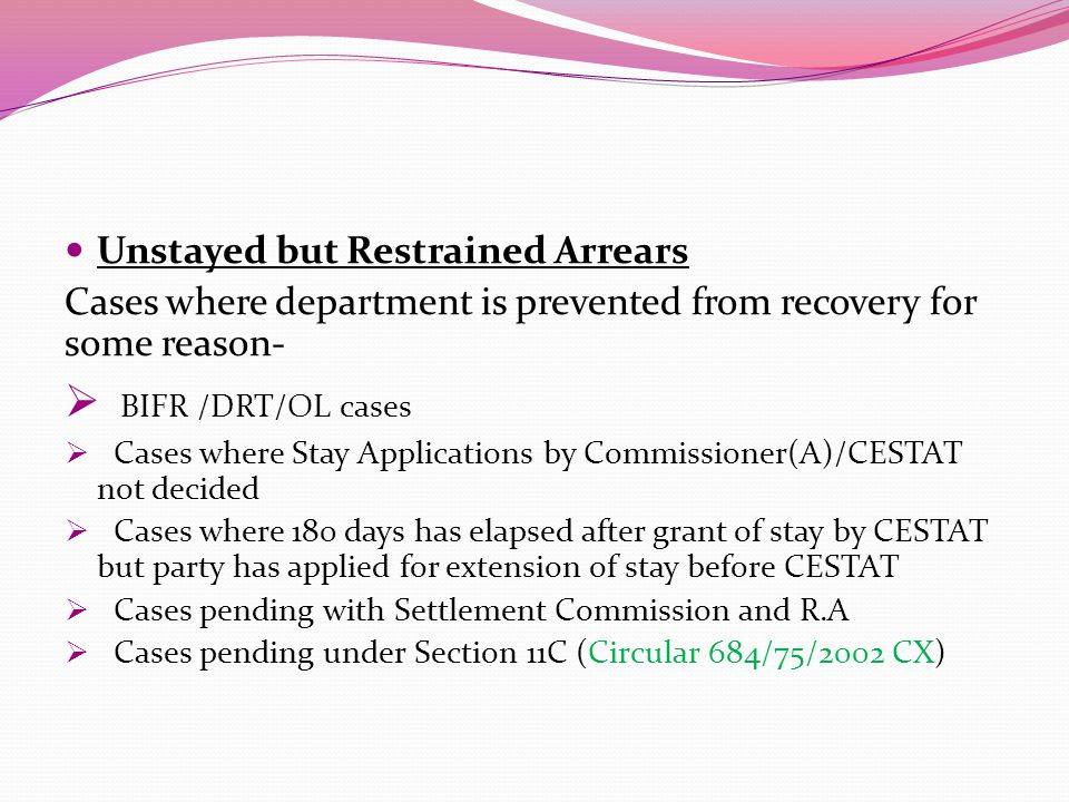 Unstayed but Restrained Arrears Cases where department is prevented from recovery for some reason-  BIFR /DRT/OL cases  Cases where Stay Applications by Commissioner(A)/CESTAT not decided  Cases where 180 days has elapsed after grant of stay by CESTAT but party has applied for extension of stay before CESTAT  Cases pending with Settlement Commission and R.A  Cases pending under Section 11C (Circular 684/75/2002 CX)