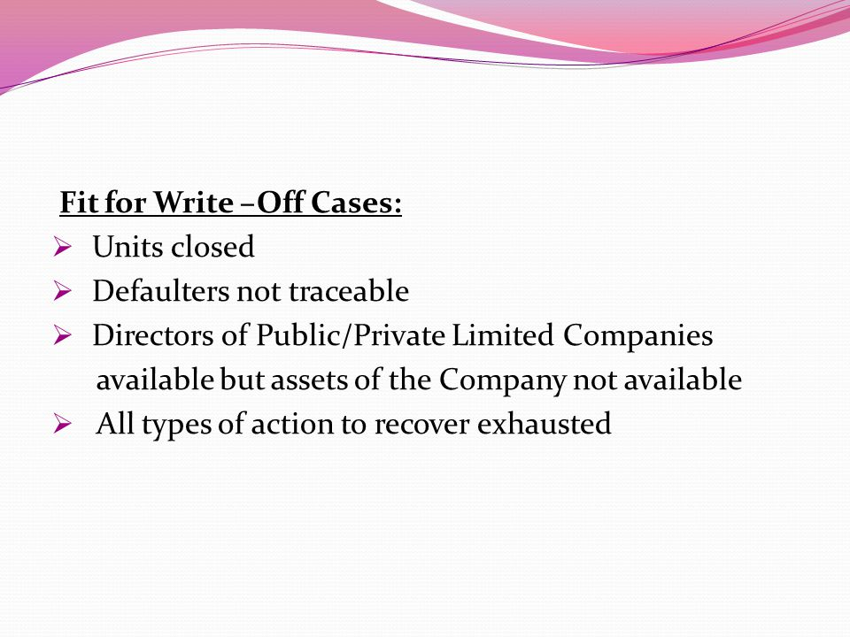 Fit for Write –Off Cases:  Units closed  Defaulters not traceable  Directors of Public/Private Limited Companies available but assets of the Company not available  All types of action to recover exhausted