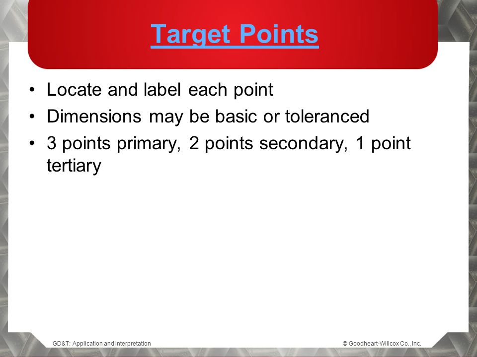 GD&T: Application and Interpretation© Goodheart-Willcox Co., Inc. Target Points Locate and label each point Dimensions may be basic or toleranced 3 po