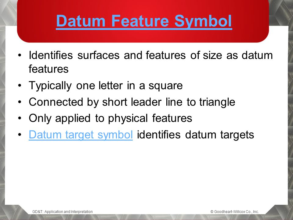 GD&T: Application and Interpretation© Goodheart-Willcox Co., Inc. Datum Feature Symbol Identifies surfaces and features of size as datum features Typi