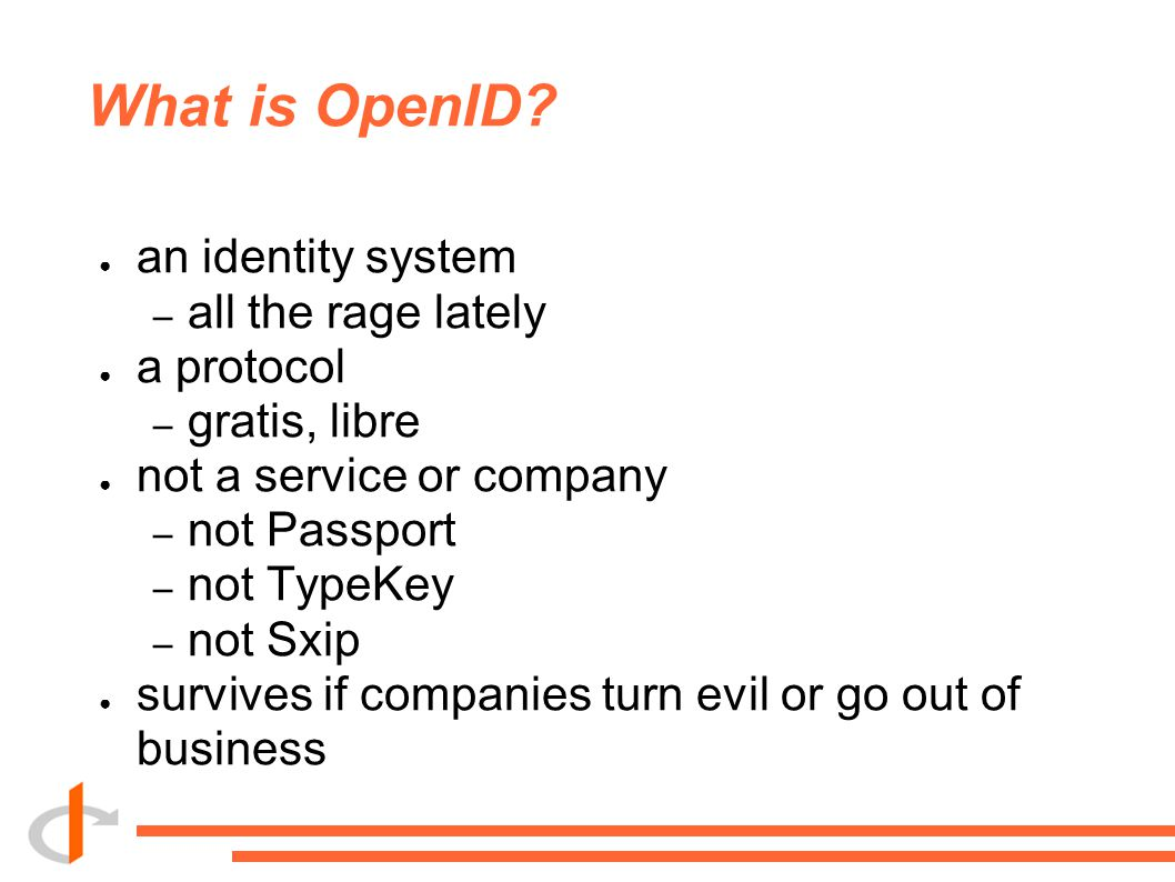 What is OpenID? ● an identity system – all the rage lately ● a protocol – gratis, libre ● not a service or company – not Passport – not TypeKey – not