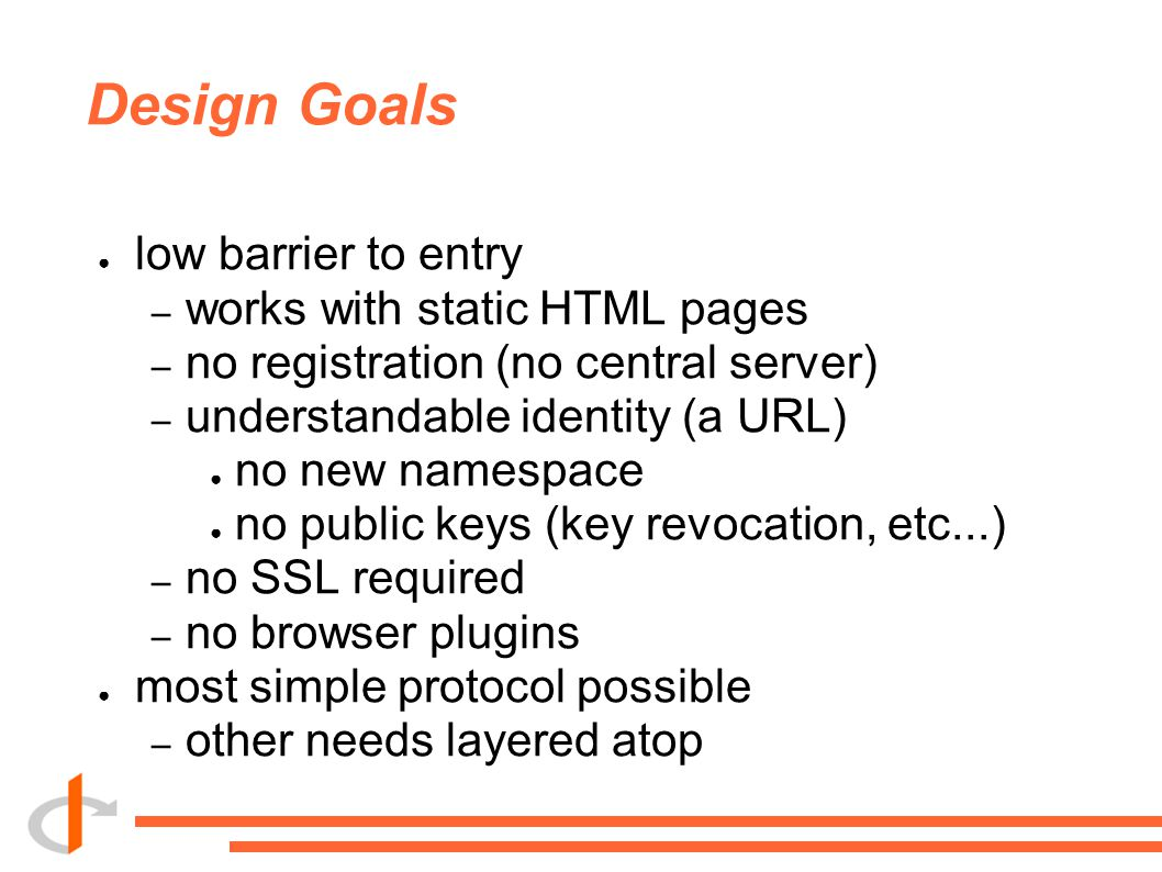 Design Goals ● low barrier to entry – works with static HTML pages – no registration (no central server) – understandable identity (a URL) ● no new namespace ● no public keys (key revocation, etc...) – no SSL required – no browser plugins ● most simple protocol possible – other needs layered atop