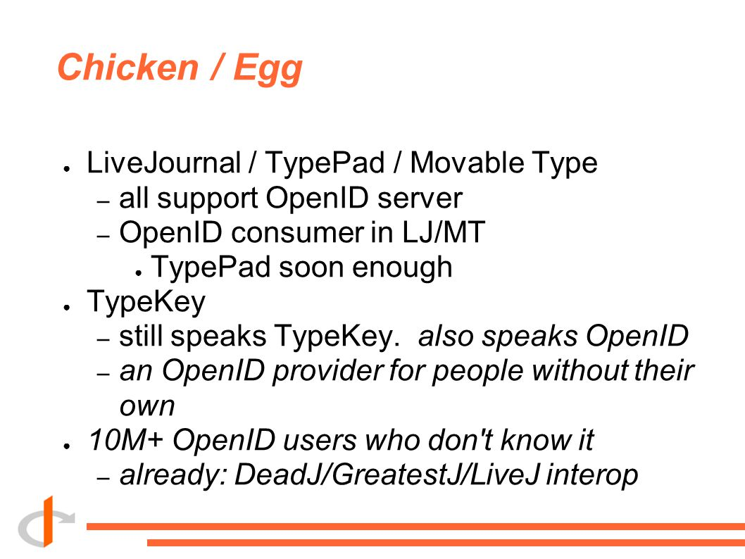 Chicken / Egg ● LiveJournal / TypePad / Movable Type – all support OpenID server – OpenID consumer in LJ/MT ● TypePad soon enough ● TypeKey – still sp