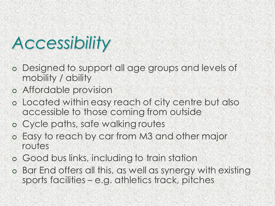 Accessibility o Designed to support all age groups and levels of mobility / ability o Affordable provision o Located within easy reach of city centre but also accessible to those coming from outside o Cycle paths, safe walking routes o Easy to reach by car from M3 and other major routes o Good bus links, including to train station o Bar End offers all this, as well as synergy with existing sports facilities – e.g.
