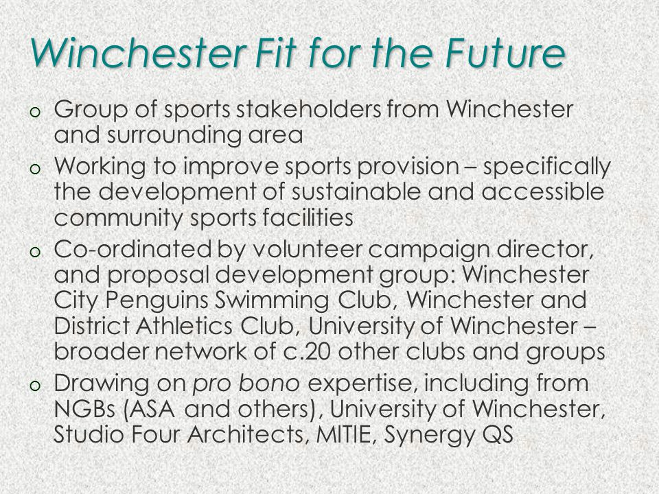Winchester Fit for the Future o Group of sports stakeholders from Winchester and surrounding area o Working to improve sports provision – specifically the development of sustainable and accessible community sports facilities o Co-ordinated by volunteer campaign director, and proposal development group: Winchester City Penguins Swimming Club, Winchester and District Athletics Club, University of Winchester – broader network of c.20 other clubs and groups o Drawing on pro bono expertise, including from NGBs (ASA and others), University of Winchester, Studio Four Architects, MITIE, Synergy QS