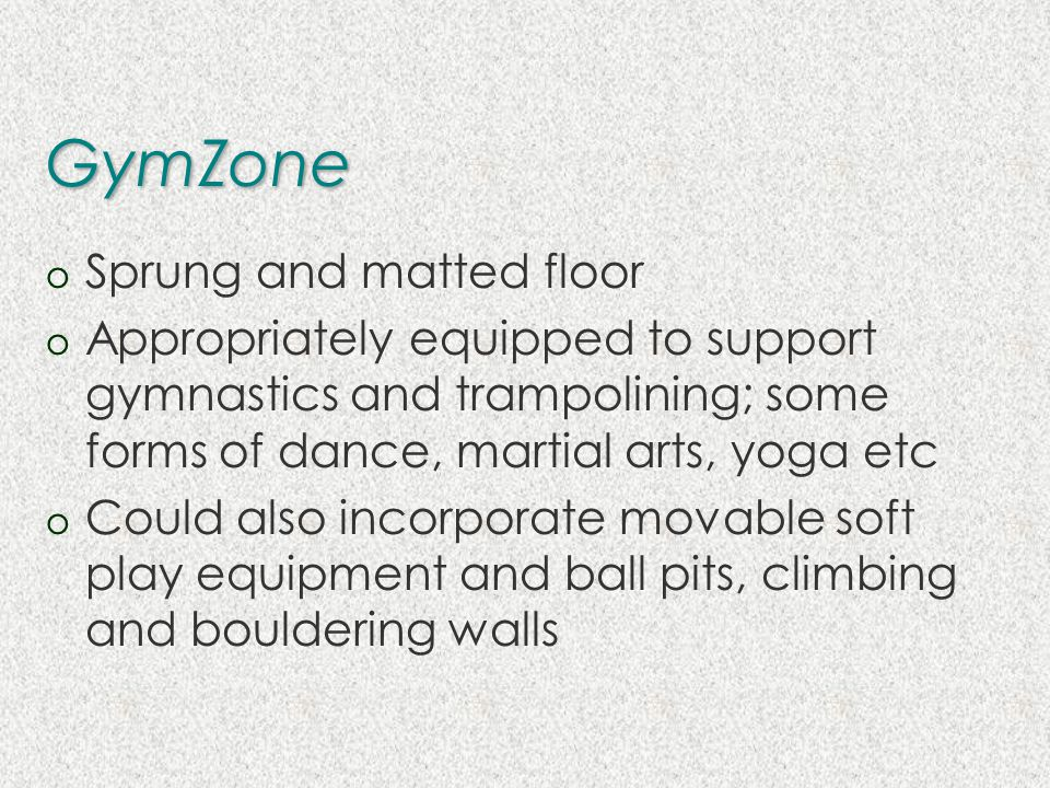 GymZone o Sprung and matted floor o Appropriately equipped to support gymnastics and trampolining; some forms of dance, martial arts, yoga etc o Could also incorporate movable soft play equipment and ball pits, climbing and bouldering walls