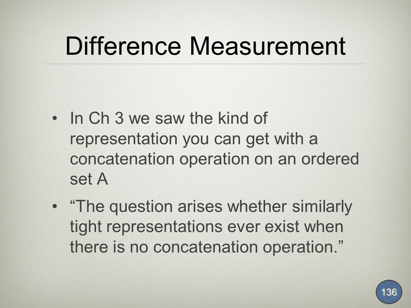 Difference Measurement In Ch 3 we saw the kind of representation you can get with a concatenation operation on an ordered set A The question arises whether similarly tight representations ever exist when there is no concatenation operation. 136