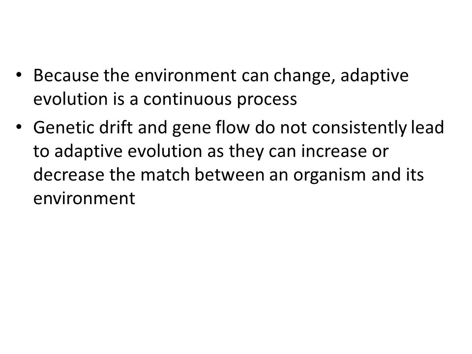 Because the environment can change, adaptive evolution is a continuous process Genetic drift and gene flow do not consistently lead to adaptive evolut