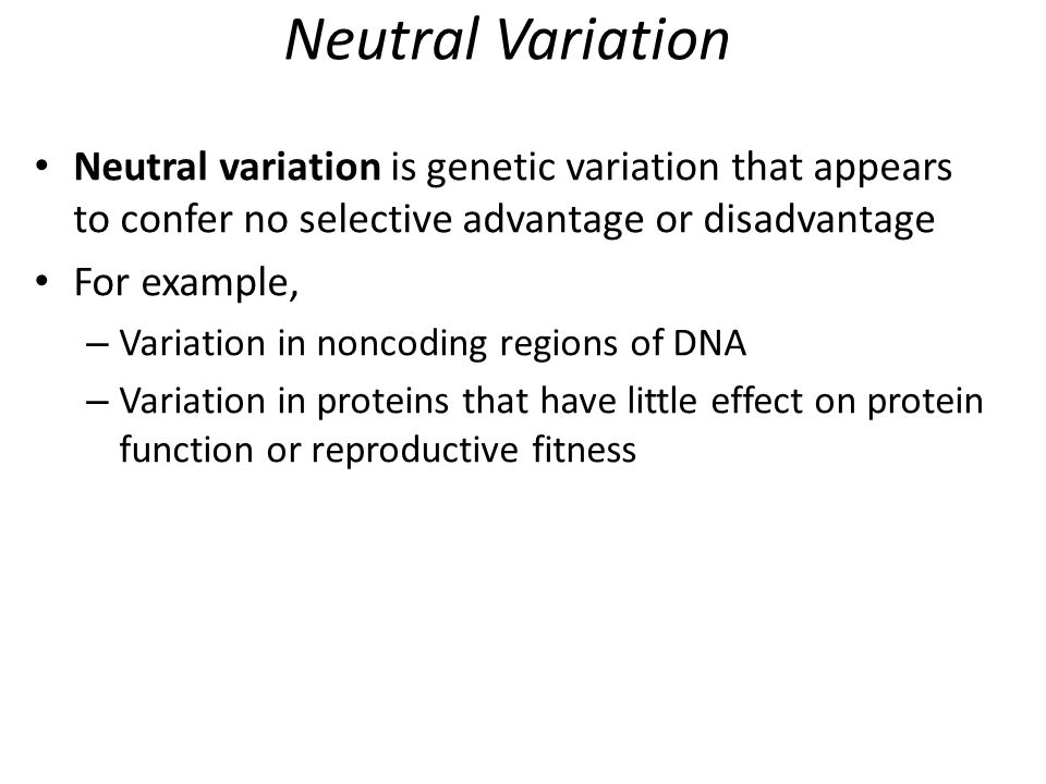 Neutral Variation Neutral variation is genetic variation that appears to confer no selective advantage or disadvantage For example, – Variation in non