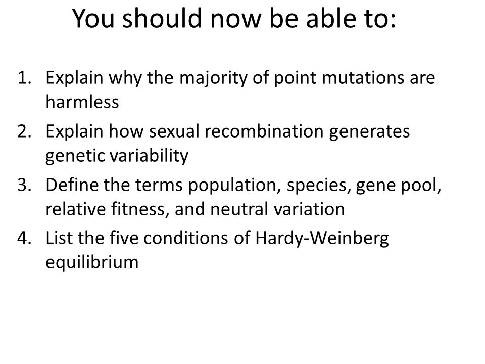 You should now be able to: 1.Explain why the majority of point mutations are harmless 2.Explain how sexual recombination generates genetic variability