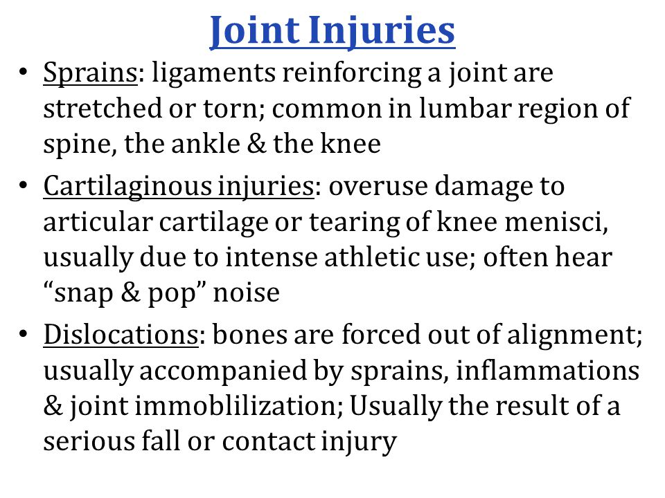 Joint Injuries Sprains: ligaments reinforcing a joint are stretched or torn; common in lumbar region of spine, the ankle & the knee Cartilaginous injuries: overuse damage to articular cartilage or tearing of knee menisci, usually due to intense athletic use; often hear snap & pop noise Dislocations: bones are forced out of alignment; usually accompanied by sprains, inflammations & joint immoblilization; Usually the result of a serious fall or contact injury