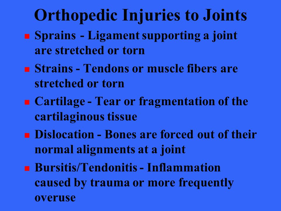 Orthopedic Injuries to Joints Sprains- Ligament supporting a joint are stretched or torn Strains - Tendons or muscle fibers are stretched or torn Cart