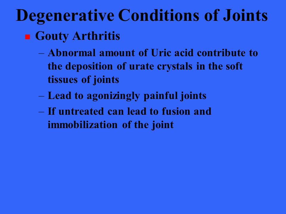 Degenerative Conditions of Joints Gouty Arthritis –Abnormal amount of Uric acid contribute to the deposition of urate crystals in the soft tissues of