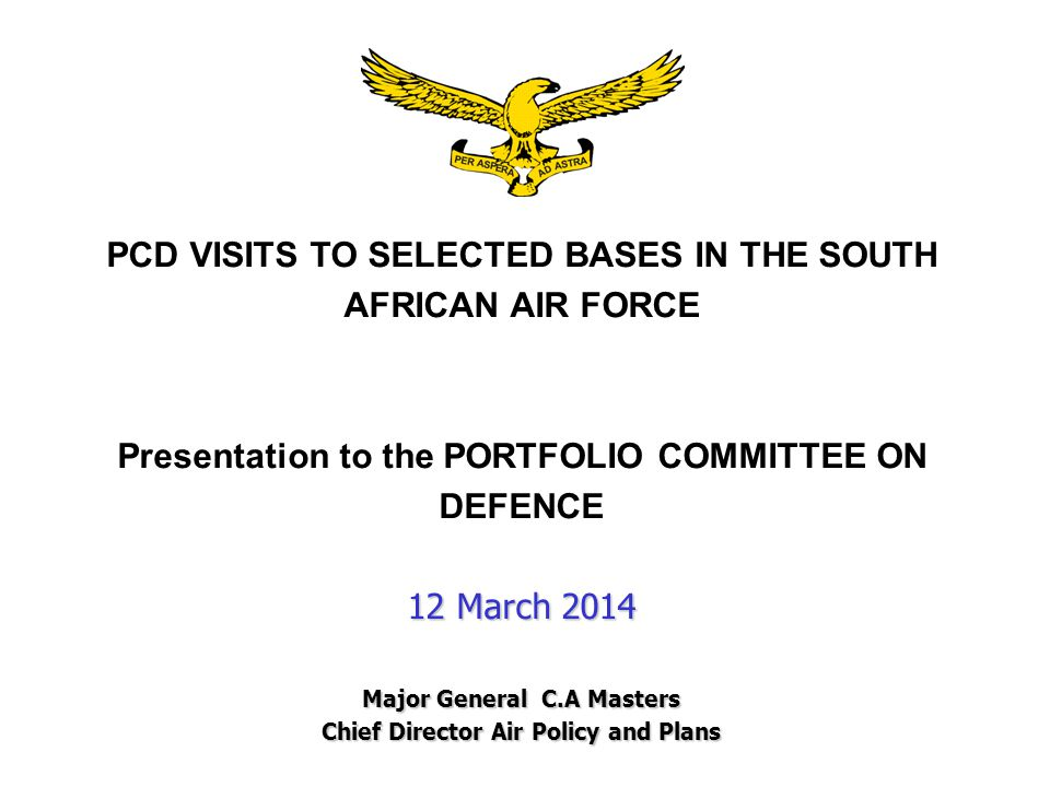 PCD VISITS TO SELECTED BASES IN THE SOUTH AFRICAN AIR FORCE Presentation to the PORTFOLIO COMMITTEE ON DEFENCE 12 March 2014 Major General C.A Masters