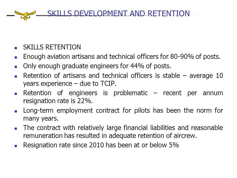 SKILLS DEVELOPMENT AND RETENTION SKILLS RETENTION Enough aviation artisans and technical officers for 80-90% of posts. Only enough graduate engineers