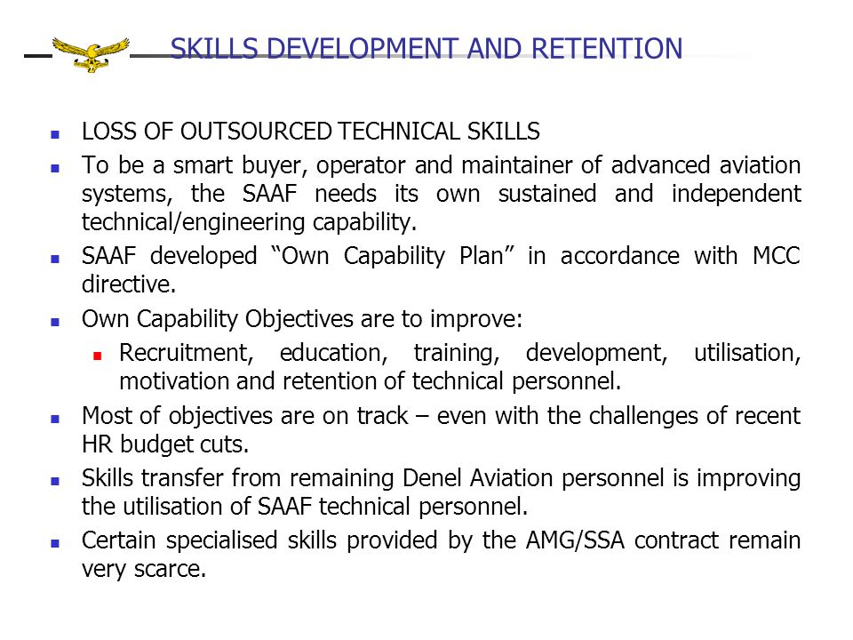 SKILLS DEVELOPMENT AND RETENTION LOSS OF OUTSOURCED TECHNICAL SKILLS To be a smart buyer, operator and maintainer of advanced aviation systems, the SAAF needs its own sustained and independent technical/engineering capability.