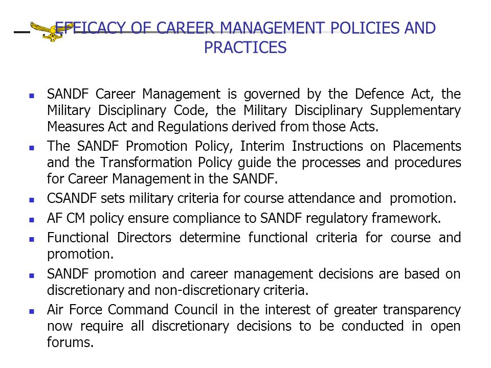 EFFICACY OF CAREER MANAGEMENT POLICIES AND PRACTICES SANDF Career Management is governed by the Defence Act, the Military Disciplinary Code, the Military Disciplinary Supplementary Measures Act and Regulations derived from those Acts.