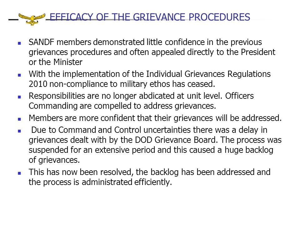 EFFICACY OF THE GRIEVANCE PROCEDURES SANDF members demonstrated little confidence in the previous grievances procedures and often appealed directly to the President or the Minister With the implementation of the Individual Grievances Regulations 2010 non-compliance to military ethos has ceased.