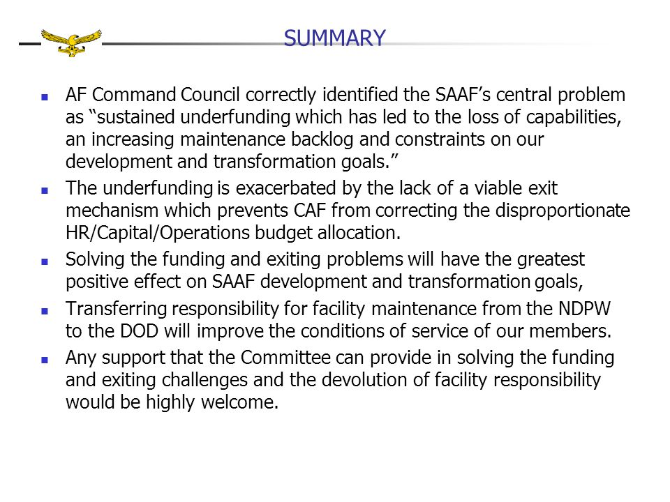 "SUMMARY AF Command Council correctly identified the SAAF's central problem as ""sustained underfunding which has led to the loss of capabilities, an in"