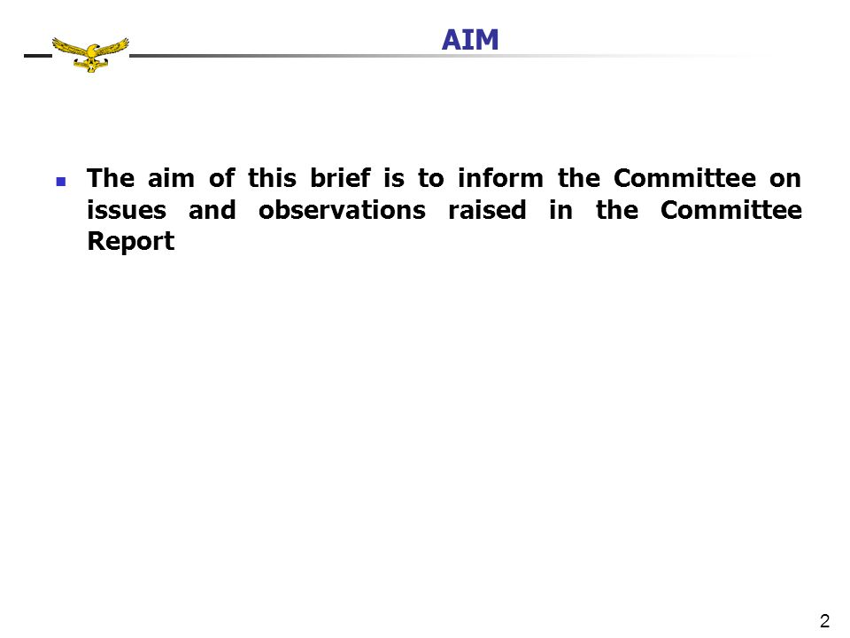 AIM The aim of this brief is to inform the Committee on issues and observations raised in the Committee Report 2