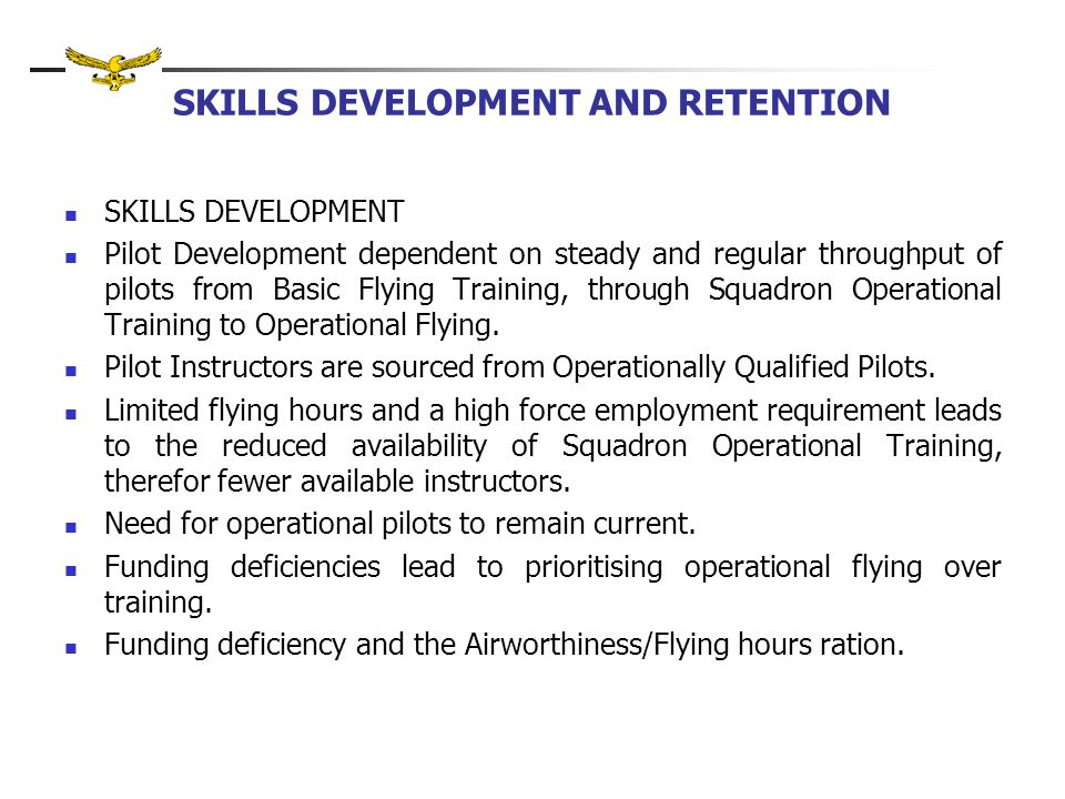 SKILLS DEVELOPMENT AND RETENTION SKILLS DEVELOPMENT Pilot Development dependent on steady and regular throughput of pilots from Basic Flying Training, through Squadron Operational Training to Operational Flying.