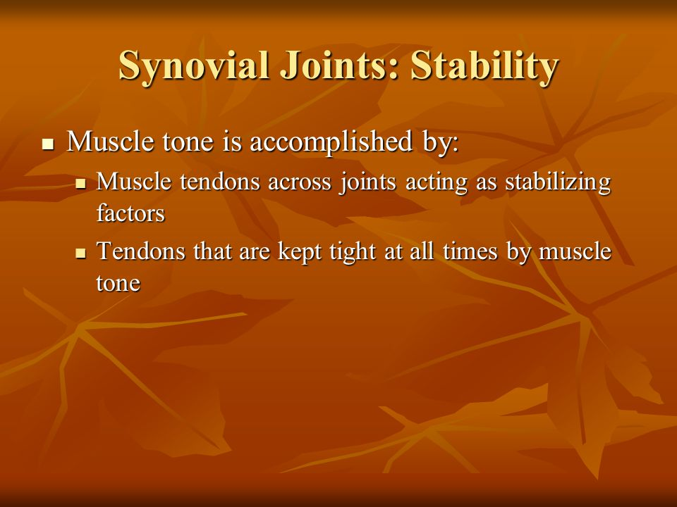Synovial Joints: Stability Muscle tone is accomplished by: Muscle tone is accomplished by: Muscle tendons across joints acting as stabilizing factors Muscle tendons across joints acting as stabilizing factors Tendons that are kept tight at all times by muscle tone Tendons that are kept tight at all times by muscle tone