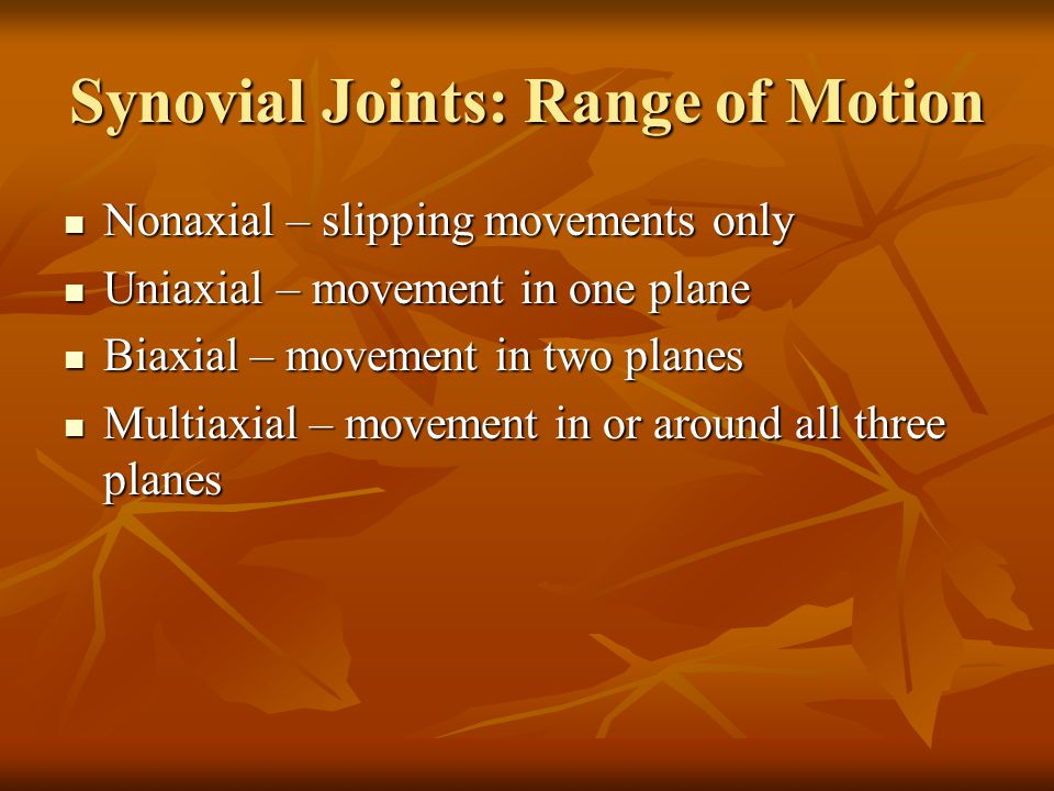 Synovial Joints: Range of Motion Nonaxial – slipping movements only Nonaxial – slipping movements only Uniaxial – movement in one plane Uniaxial – movement in one plane Biaxial – movement in two planes Biaxial – movement in two planes Multiaxial – movement in or around all three planes Multiaxial – movement in or around all three planes