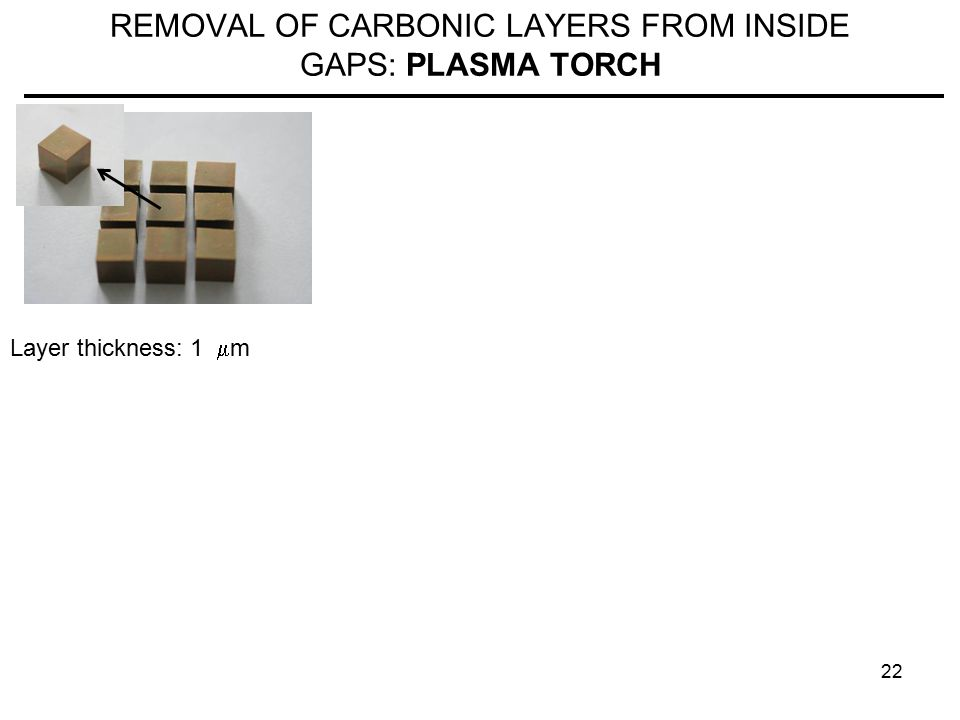 22 REMOVAL OF CARBONIC LAYERS FROM INSIDE GAPS: PLASMA TORCH Layer thickness: 1  m