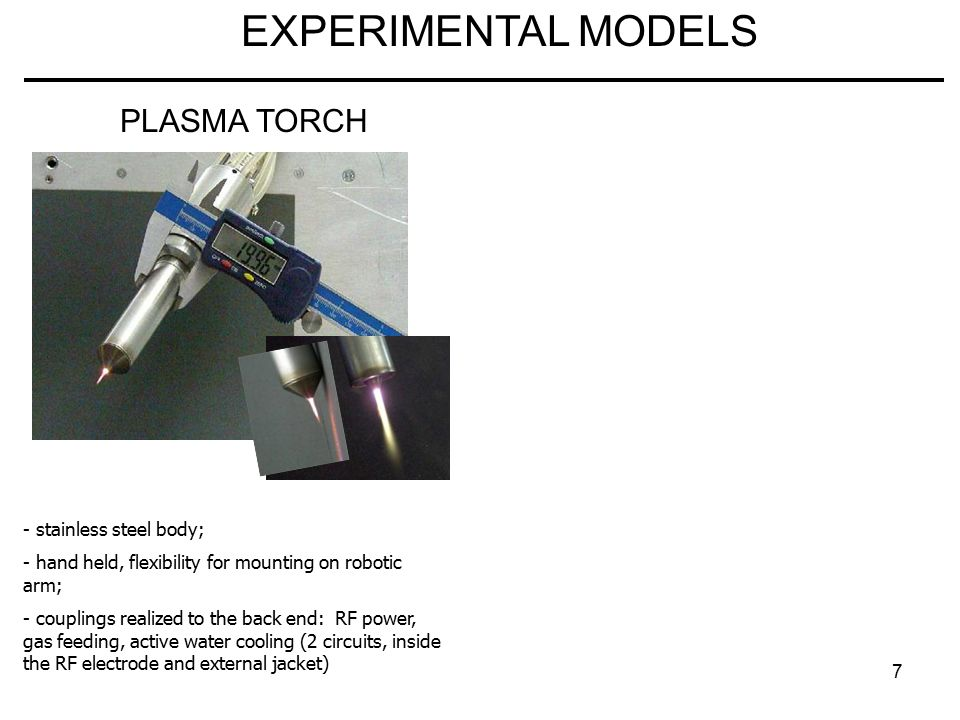 7 EXPERIMENTAL MODELS PLASMA TORCH - stainless steel body; - hand held, flexibility for mounting on robotic arm; - couplings realized to the back end: RF power, gas feeding, active water cooling (2 circuits, inside the RF electrode and external jacket)