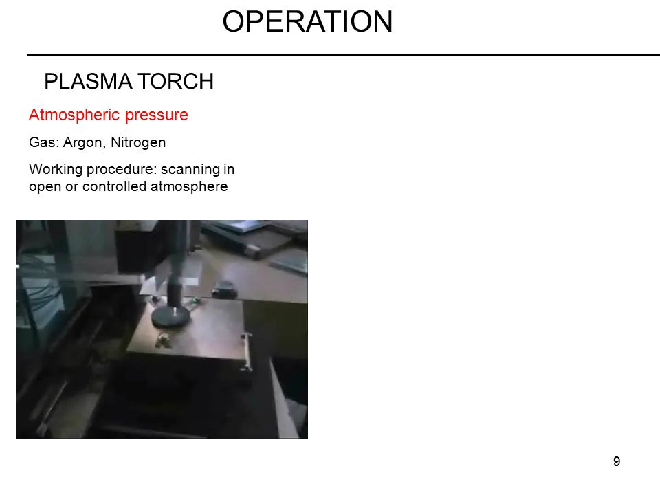 9 OPERATION PLASMA TORCH Atmospheric pressure Gas: Argon, Nitrogen Working procedure: scanning in open or controlled atmosphere