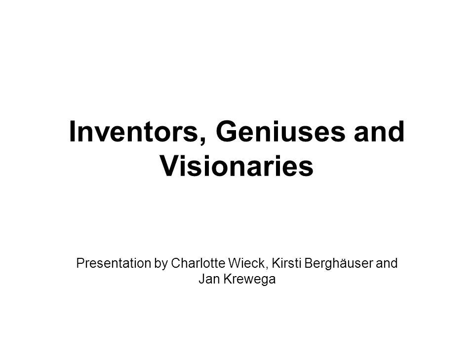Inventors, Geniuses and Visionaries Presentation by Charlotte Wieck, Kirsti Berghäuser and Jan Krewega